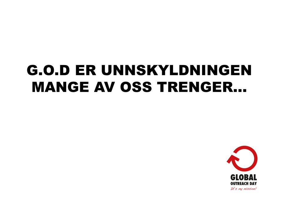 G.O.D ER UNNSKYLDNINGEN MANGE AV OSS TRENGER…