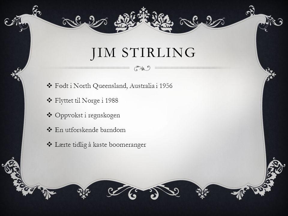 JIM STIRLING  Født i North Queensland, Australia i 1956  Flyttet til Norge i 1988  Oppvokst i regnskogen  En utforskende barndom  Lærte tidlig å kaste boomeranger