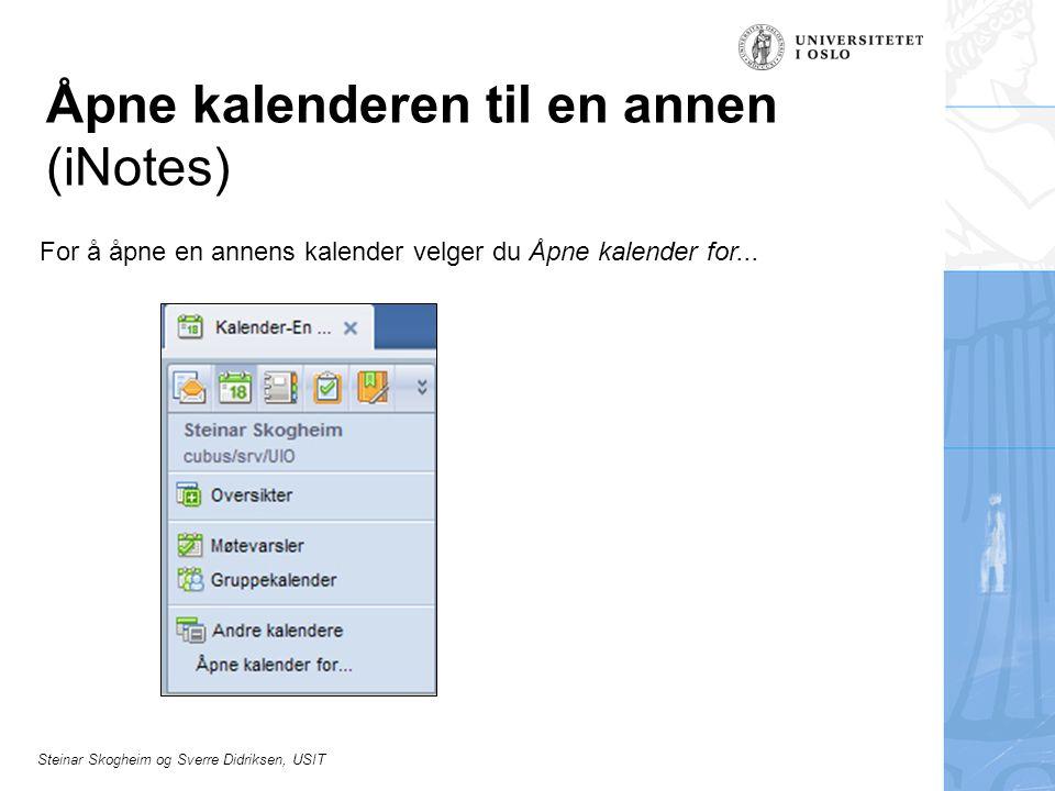Steinar Skogheim og Sverre Didriksen, USIT Åpne kalenderen til en annen (iNotes) For å åpne en annens kalender velger du Åpne kalender for...