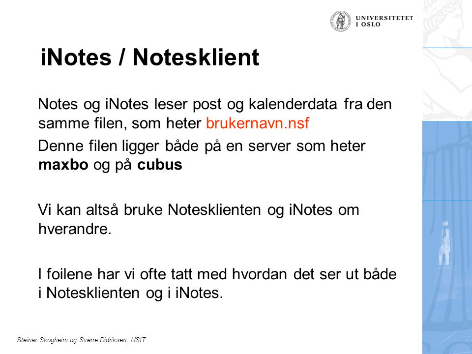 Steinar Skogheim og Sverre Didriksen, USIT iNotes / Notesklient Notes og iNotes leser post og kalenderdata fra den samme filen, som heter brukernavn.nsf Denne filen ligger både på en server som heter maxbo og på cubus Vi kan altså bruke Notesklienten og iNotes om hverandre.