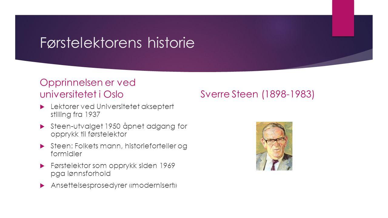 Førstelektorens historie Opprinnelsen er ved universitetet i Oslo  Lektorer ved Universitetet akseptert stilling fra 1937  Steen-utvalget 1950 åpnet adgang for opprykk til førstelektor  Steen: Folkets mann, historieforteller og formidler  Førstelektor som opprykk siden 1969 pga lønnsforhold  Ansettelsesprosedyrer «modernisert» Sverre Steen (1898-1983)