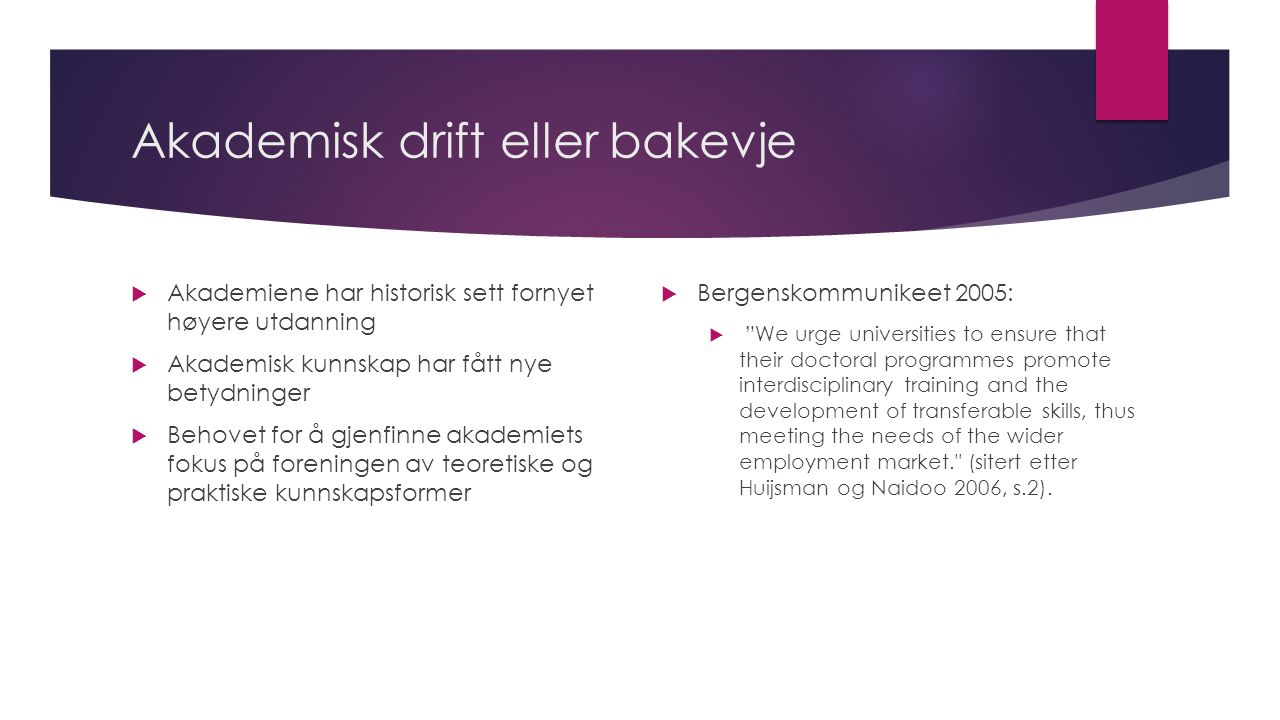 Akademisk drift eller bakevje  Akademiene har historisk sett fornyet høyere utdanning  Akademisk kunnskap har fått nye betydninger  Behovet for å gjenfinne akademiets fokus på foreningen av teoretiske og praktiske kunnskapsformer  Bergenskommunikeet 2005:  We urge universities to ensure that their doctoral programmes promote interdisciplinary training and the development of transferable skills, thus meeting the needs of the wider employment market. (sitert etter Huijsman og Naidoo 2006, s.2).
