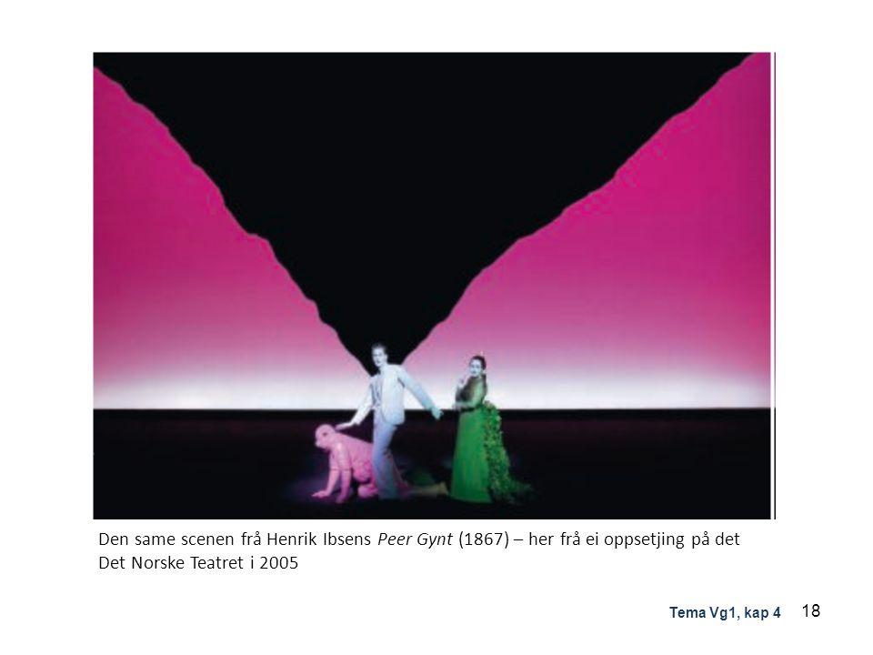 Den same scenen frå Henrik Ibsens Peer Gynt (1867) – her frå ei oppsetjing på det Det Norske Teatret i 2005 18 Tema Vg1, kap 4