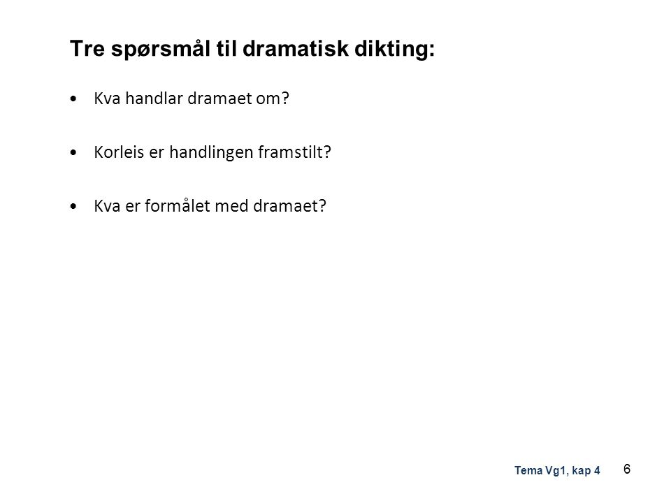 Tre spørsmål til dramatisk dikting: Kva handlar dramaet om? Korleis er handlingen framstilt? Kva er formålet med dramaet? 6 Tema Vg1, kap 4