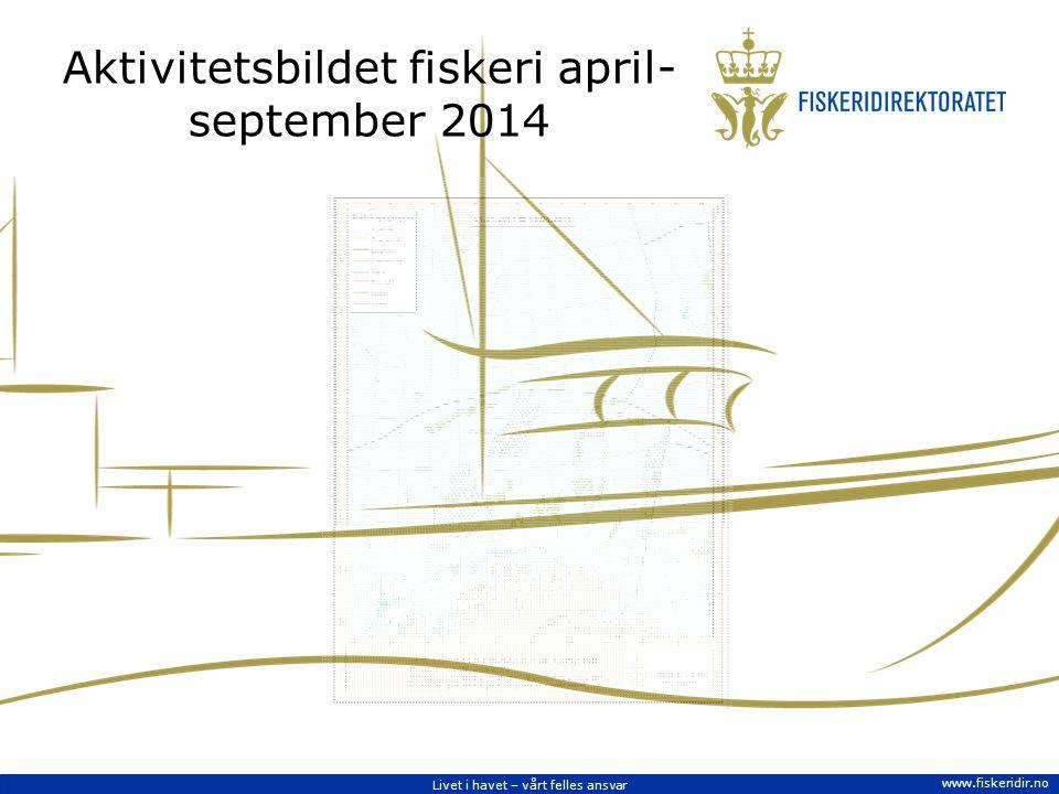 Livet i havet – vårt felles ansvar www.fiskeridir.no Aktivitetsbildet fiskeri april- september 2014