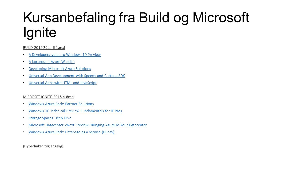 Kursanbefaling fra Build og Microsoft Ignite BUILD 2015 29april-1.mai A Developers guide to Windows 10 Preview A lap around Azure Website Developing Microsoft Azure Solutions Universal App Development with Speech and Cortana SDK Universal Apps with HTML and JavaScript MICROSFT IGNITE 2015 4-8mai Windows Azure Pack: Partner Solutions Windows 10 Technical Preview Fundamentals for IT Pros Storage Spaces Deep Dive Microsoft Datacenter vNext Preview: Bringing Azure To Your Datacenter Windows Azure Pack: Database as a Service (DBaaS) (Hyperlinker tilgjengelig)