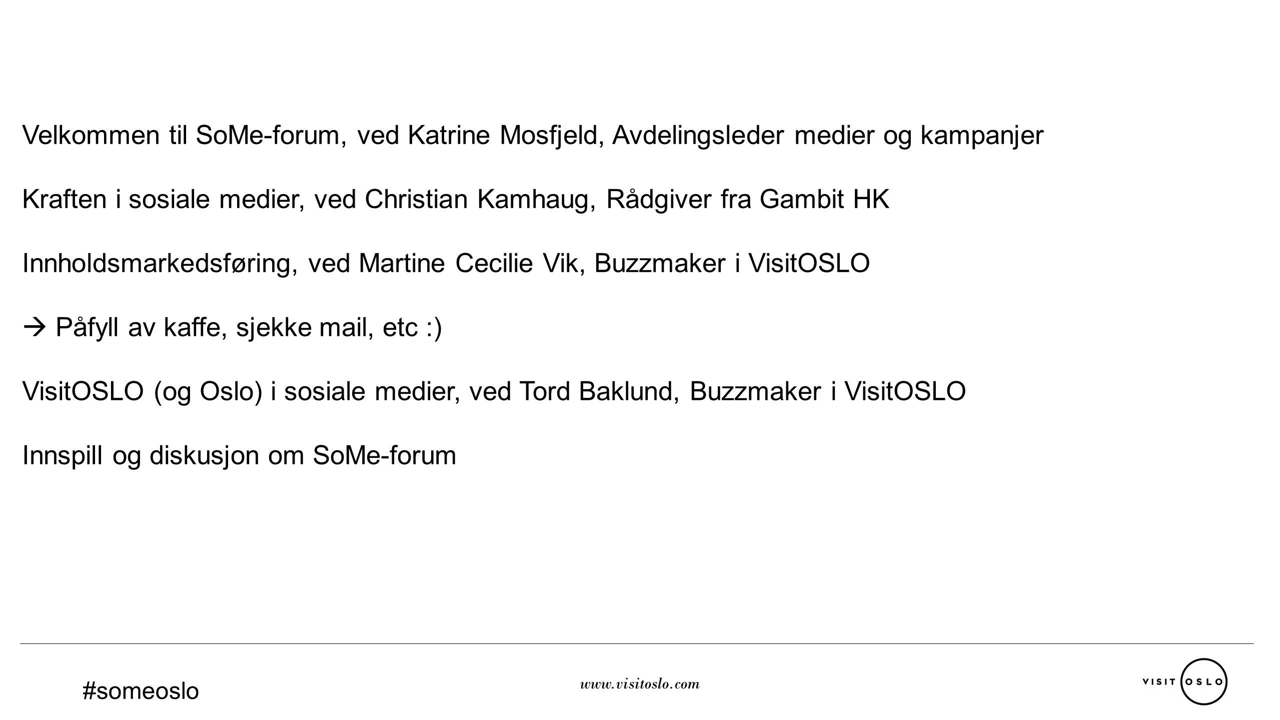 www.visitoslo.com Velkommen til SoMe-forum, ved Katrine Mosfjeld, Avdelingsleder medier og kampanjer Kraften i sosiale medier, ved Christian Kamhaug, Rådgiver fra Gambit HK Innholdsmarkedsføring, ved Martine Cecilie Vik, Buzzmaker i VisitOSLO  Påfyll av kaffe, sjekke mail, etc :) VisitOSLO (og Oslo) i sosiale medier, ved Tord Baklund, Buzzmaker i VisitOSLO Innspill og diskusjon om SoMe-forum #someoslo