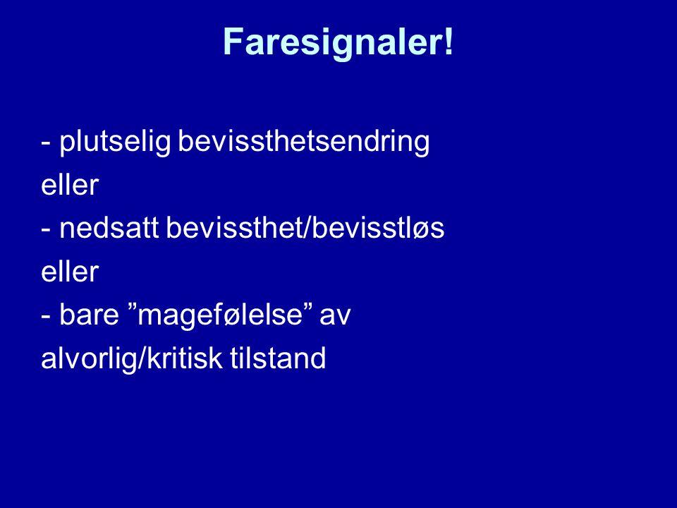 """Faresignaler! - plutselig bevissthetsendring eller - nedsatt bevissthet/bevisstløs eller - bare """"magefølelse"""" av alvorlig/kritisk tilstand"""