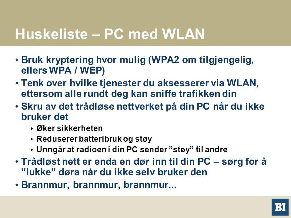 Huskeliste – PC med WLAN Bruk kryptering hvor mulig (WPA2 om tilgjengelig, ellers WPA / WEP) Tenk over hvilke tjenester du aksesserer via WLAN, ettersom alle rundt deg kan sniffe trafikken din Skru av det trådløse nettverket på din PC når du ikke bruker det Øker sikkerheten Reduserer batteribruk og støy Unngår at radioen i din PC sender støy til andre Trådløst nett er enda en dør inn til din PC – sørg for å lukke døra når du ikke selv bruker den Brannmur, brannmur, brannmur...