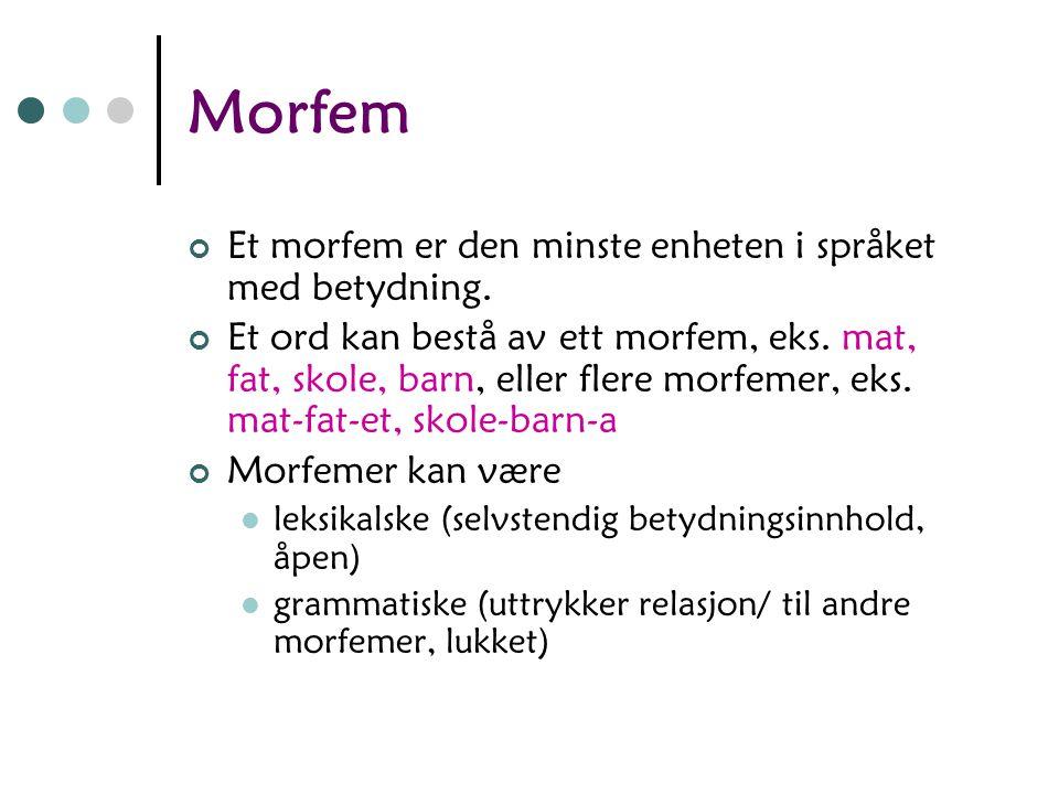 Hva er morfologi? o Formlære. Læren om morfemer. o Omhandler: hvordan ord er bygd opp, hvordan ord bøyes, hvordan ord dannes, hvordan ord deles i ordk