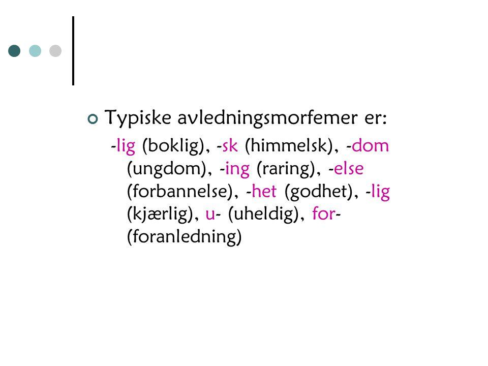 Typiske avledningsmorfemer er: -lig (boklig), -sk (himmelsk), -dom (ungdom), -ing (raring), -else (forbannelse), -het (godhet), -lig (kjærlig), u- (uheldig), for- (foranledning)