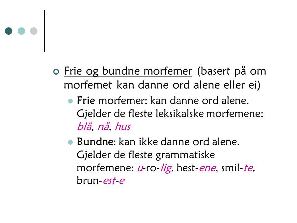 Frie og bundne morfemer (basert på om morfemet kan danne ord alene eller ei) Frie morfemer: kan danne ord alene.