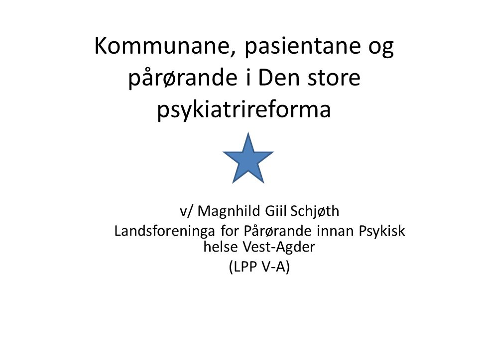 Kommunane, pasientane og pårørande i Den store psykiatrireforma v/ Magnhild Giil Schjøth Landsforeninga for Pårørande innan Psykisk helse Vest-Agder (LPP V-A)