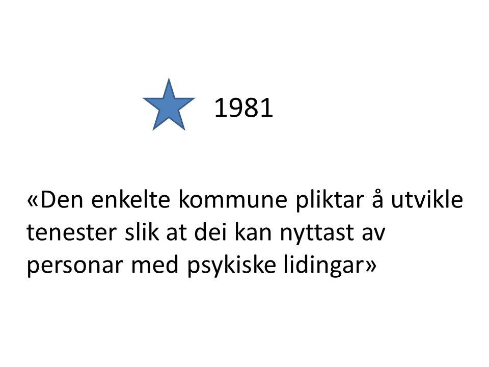«Den enkelte kommune pliktar å utvikle tenester slik at dei kan nyttast av personar med psykiske lidingar» 1981