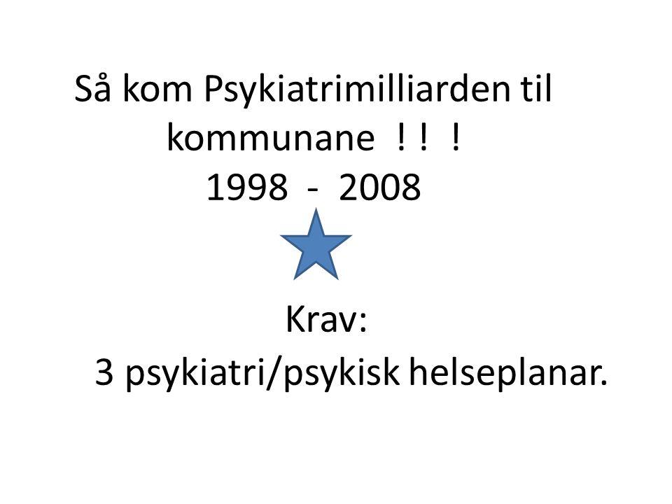 Så kom Psykiatrimilliarden til kommunane ! ! ! 1998 - 2008 Krav: 3 psykiatri/psykisk helseplanar.