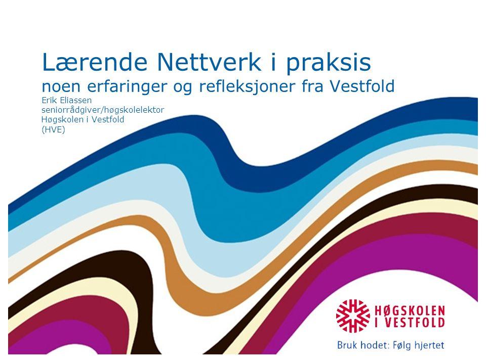 Lærende Nettverk i praksis noen erfaringer og refleksjoner fra Vestfold Erik Eliassen seniorrådgiver/høgskolelektor Høgskolen i Vestfold (HVE)