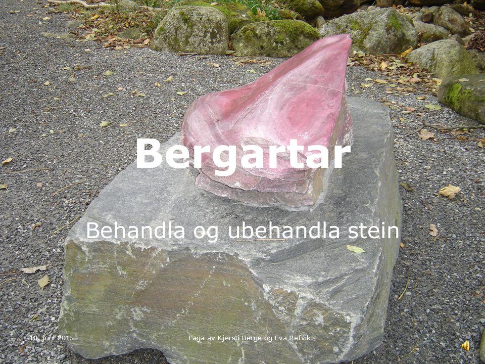 10. juni 2015 Laga av Kjersti Berge og Eva Refvik Bergartar Behandla og ubehandla stein