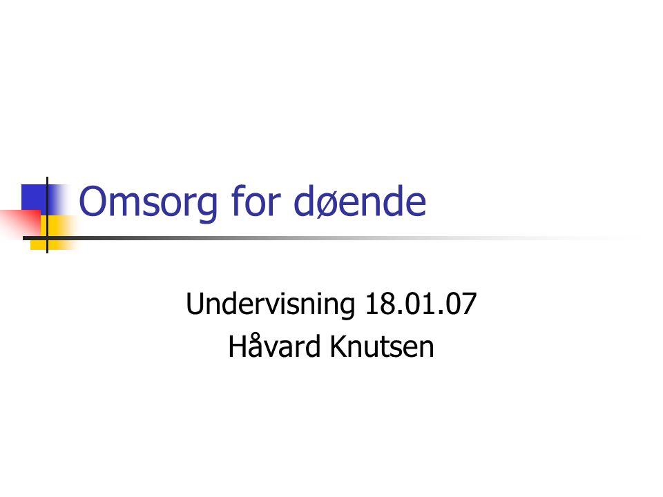 Omsorg for døende Undervisning 18.01.07 Håvard Knutsen