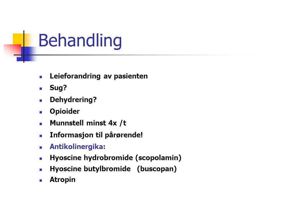 Behandling Leieforandring av pasienten Sug? Dehydrering? Opioider Munnstell minst 4x /t Informasjon til pårørende! Antikolinergika: Hyoscine hydrobrom