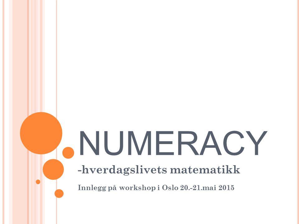 NUMERACY -hverdagslivets matematikk Innlegg på workshop i Oslo 20.-21.mai 2015