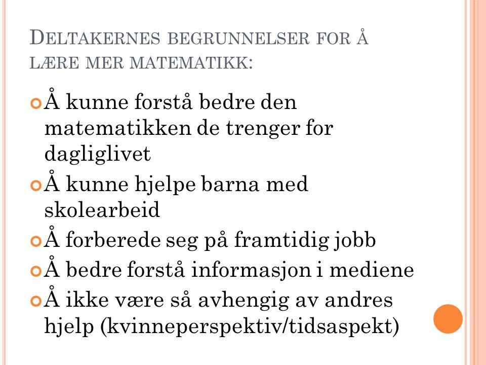 D ELTAKERNES BEGRUNNELSER FOR Å LÆRE MER MATEMATIKK : Å kunne forstå bedre den matematikken de trenger for dagliglivet Å kunne hjelpe barna med skolearbeid Å forberede seg på framtidig jobb Å bedre forstå informasjon i mediene Å ikke være så avhengig av andres hjelp (kvinneperspektiv/tidsaspekt)