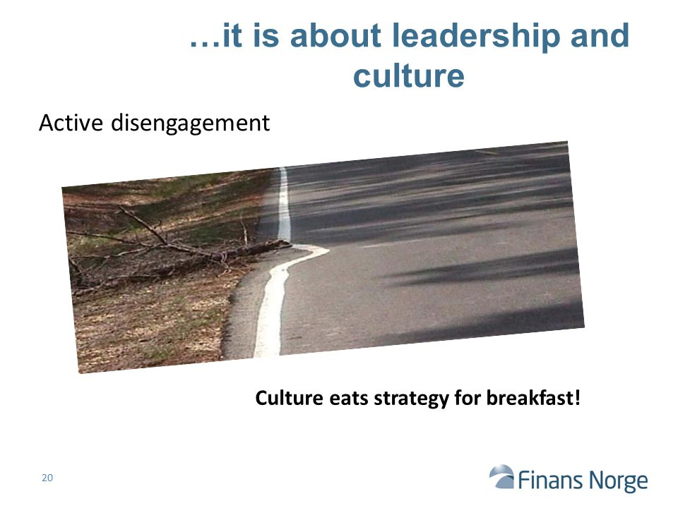 Active disengagement Culture eats strategy for breakfast! …it is about leadership and culture 20