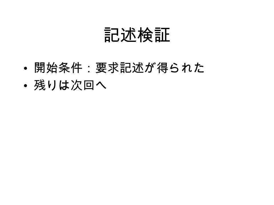 記述検証 開始条件:要求記述が得られた 残りは次回へ