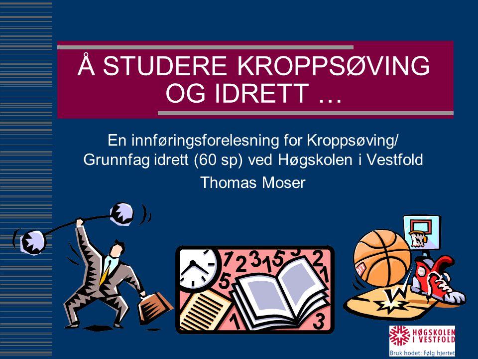 Å STUDERE KROPPSØVING OG IDRETT … En innføringsforelesning for Kroppsøving/ Grunnfag idrett (60 sp) ved Høgskolen i Vestfold Thomas Moser
