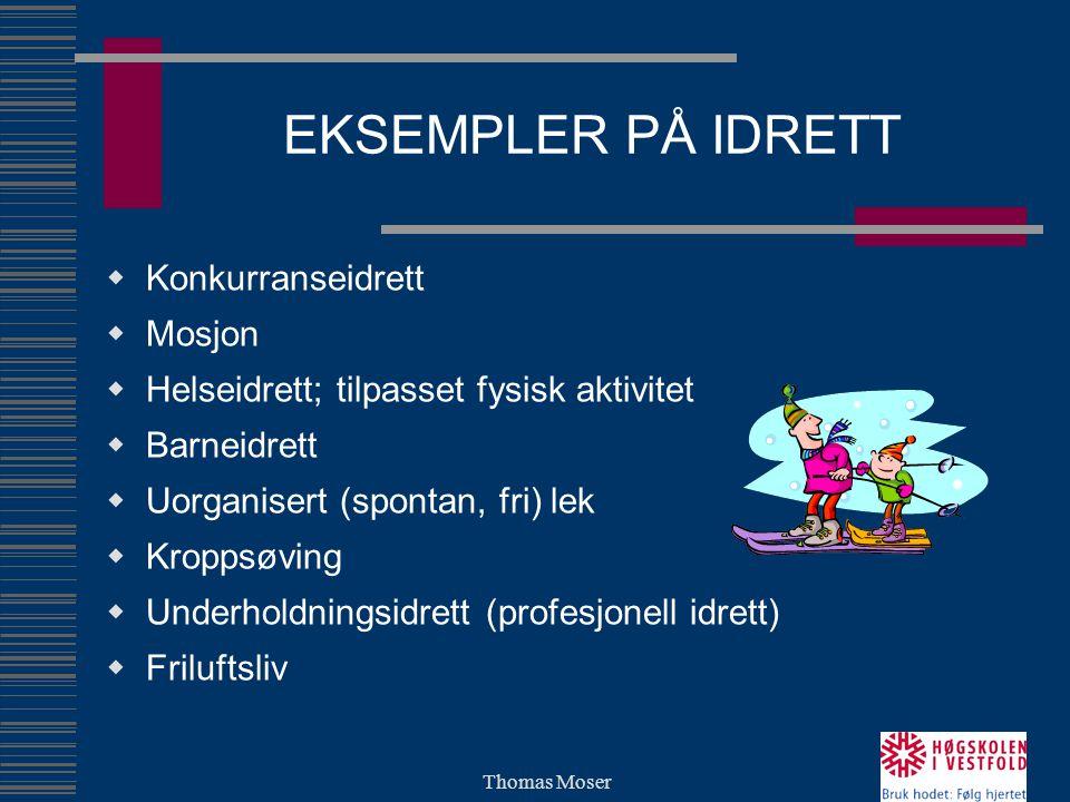 Thomas Moser EKSEMPLER PÅ IDRETT  Konkurranseidrett  Mosjon  Helseidrett; tilpasset fysisk aktivitet  Barneidrett  Uorganisert (spontan, fri) lek  Kroppsøving  Underholdningsidrett (profesjonell idrett)  Friluftsliv