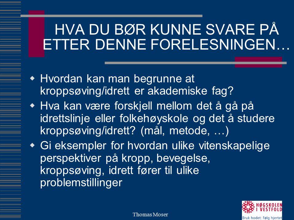 Thomas Moser HVA DU BØR KUNNE SVARE PÅ ETTER DENNE FORELESNINGEN…  Hvordan kan man begrunne at kroppsøving/idrett er akademiske fag.