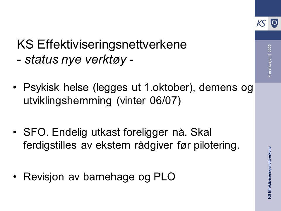 KS Effektiviseringsnettverkene Presentasjon | 2005 KS Effektiviseringsnettverkene - status nye verktøy - Psykisk helse (legges ut 1.oktober), demens og utviklingshemming (vinter 06/07) SFO.