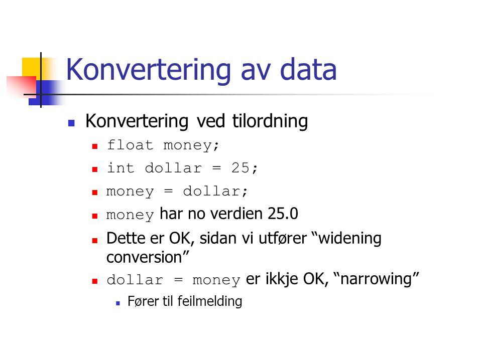 Konvertering av data Konvertering ved tilordning float money; int dollar = 25; money = dollar; money har no verdien 25.0 Dette er OK, sidan vi utfører