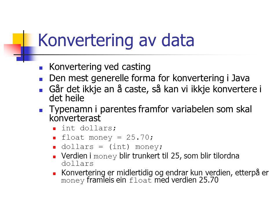 Konvertering av data Konvertering ved casting Den mest generelle forma for konvertering i Java Går det ikkje an å caste, så kan vi ikkje konvertere i