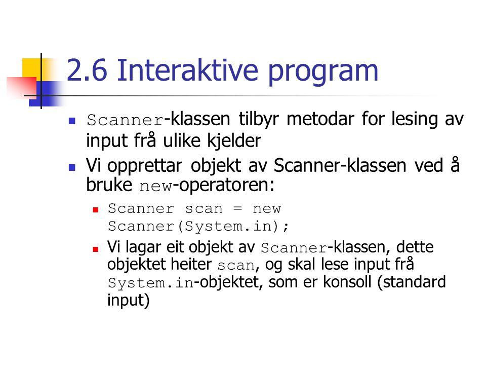 2.6 Interaktive program Scanner -klassen tilbyr metodar for lesing av input frå ulike kjelder Vi opprettar objekt av Scanner-klassen ved å bruke new -