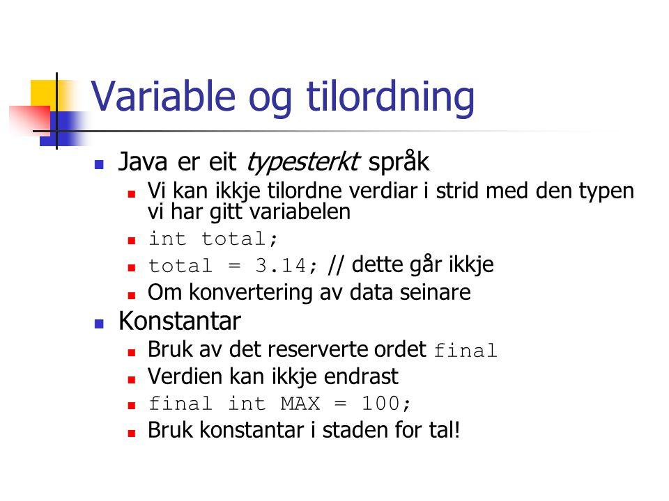Variable og tilordning Java er eit typesterkt språk Vi kan ikkje tilordne verdiar i strid med den typen vi har gitt variabelen int total; total = 3.14