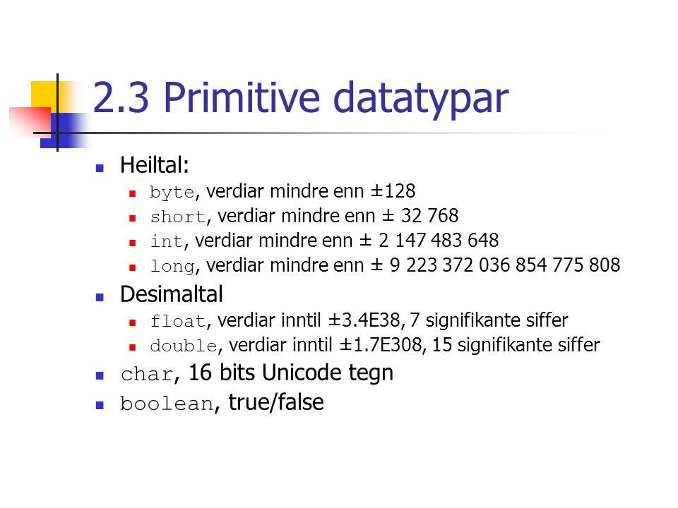 2.3 Primitive datatypar Heiltal: byte, verdiar mindre enn ±128 short, verdiar mindre enn ± 32 768 int, verdiar mindre enn ± 2 147 483 648 long, verdia