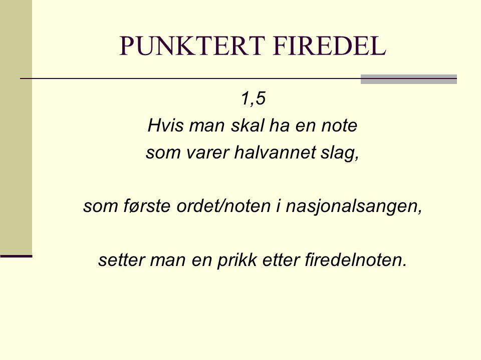 PUNKTERT FIREDEL 1,5 Hvis man skal ha en note som varer halvannet slag, som første ordet/noten i nasjonalsangen, setter man en prikk etter firedelnote