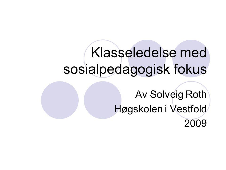 Klasseledelse med sosialpedagogisk fokus Av Solveig Roth Høgskolen i Vestfold 2009