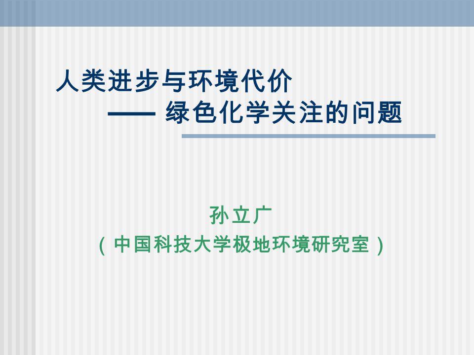 人类进步与环境代价 —— 绿色化学关注的问题 孙立广 (中国科技大学极地环境研究室)