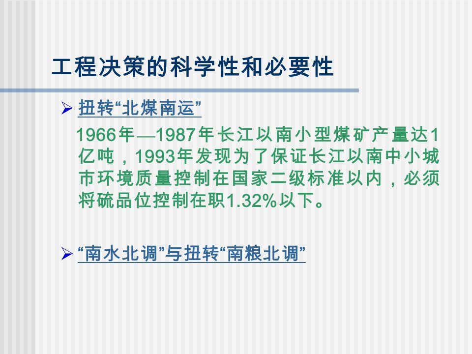 工程决策的科学性和必要性  扭转 北煤南运 1966 年 — 1987 年长江以南小型煤矿产量达 1 亿吨, 1993 年发现为了保证长江以南中小城 市环境质量控制在国家二级标准以内,必须 将硫品位控制在职 1.32% 以下。  南水北调 与扭转 南粮北调