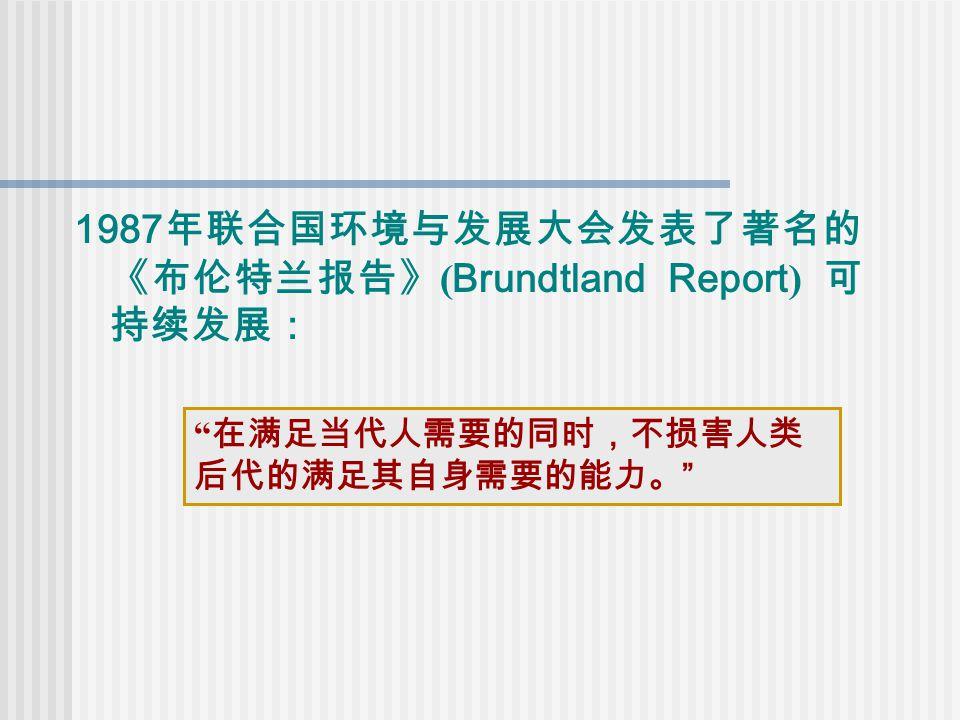 1987 年联合国环境与发展大会发表了著名的 《布伦特兰报告》 ( Brundtland Report ) 可 持续发展: 在满足当代人需要的同时,不损害人类 后代的满足其自身需要的能力。