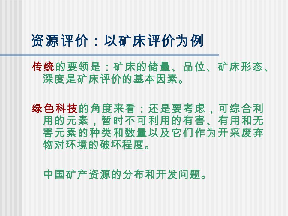资源评价:以矿床评价为例 传统的要领是:矿床的储量、品位、矿床形态、 深度是矿床评价的基本因素。 绿色科技的角度来看:还是要考虑,可综合利 用的元素,暂时不可利用的有害、有用和无 害元素的种类和数量以及它们作为开采废弃 物对环境的破坏程度。 中国矿产资源的分布和开发问题。