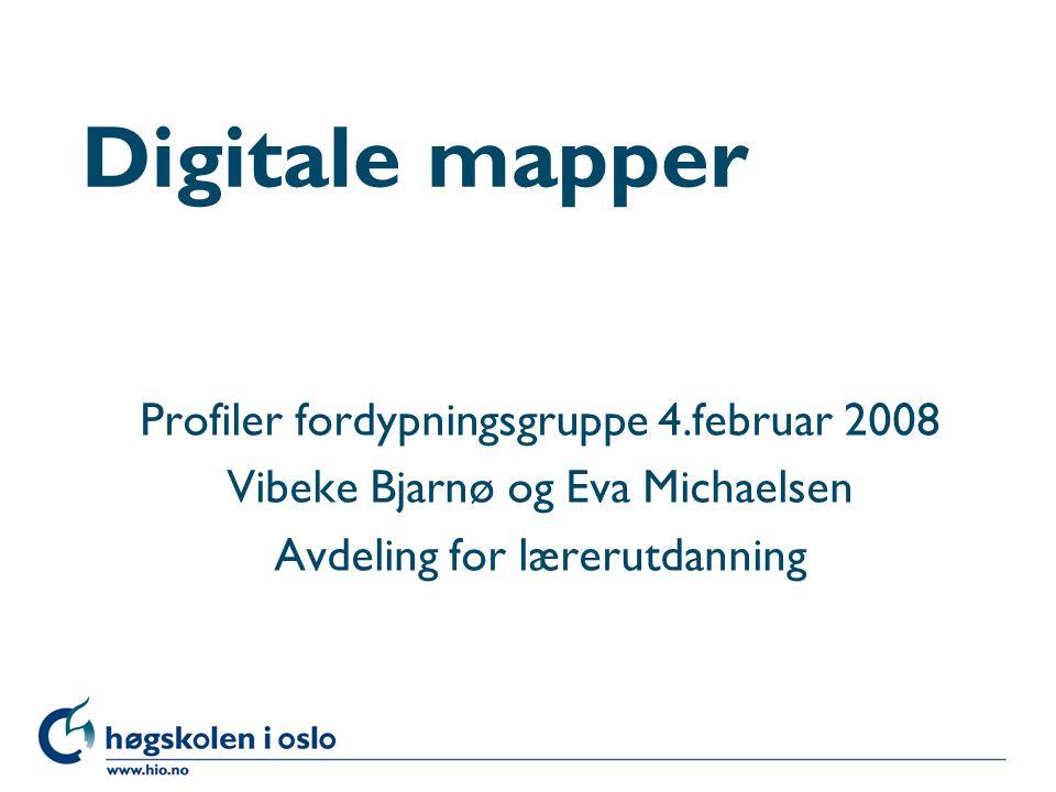 Høgskolen i Oslo Digitale mapper Profiler fordypningsgruppe 4.februar 2008 Vibeke Bjarnø og Eva Michaelsen Avdeling for lærerutdanning