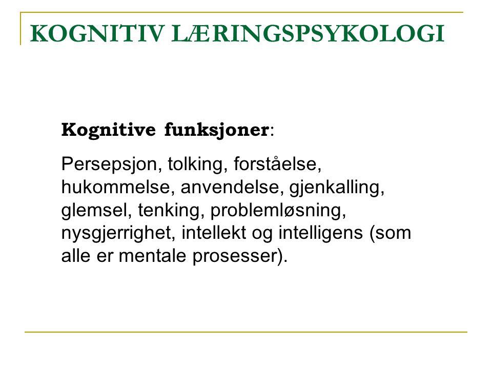KOGNITIV LÆRINGSPSYKOLOGI Kognitive funksjoner : Persepsjon, tolking, forståelse, hukommelse, anvendelse, gjenkalling, glemsel, tenking, problemløsnin