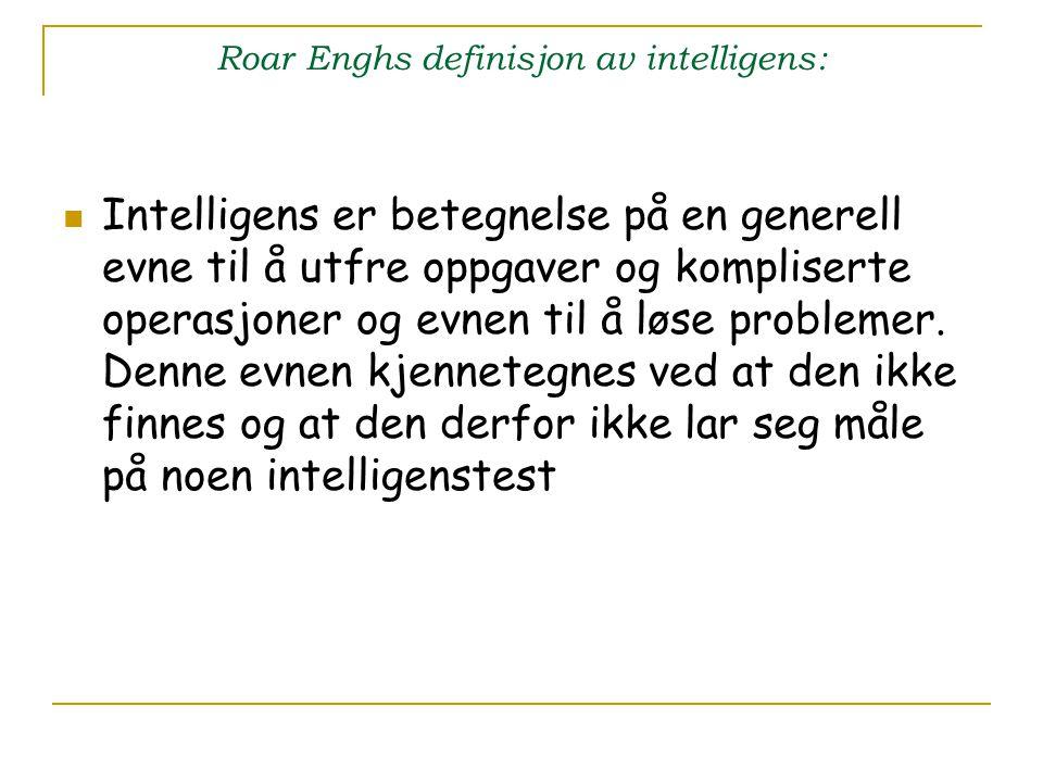 Roar Enghs definisjon av intelligens: Intelligens er betegnelse på en generell evne til å utfre oppgaver og kompliserte operasjoner og evnen til å løs