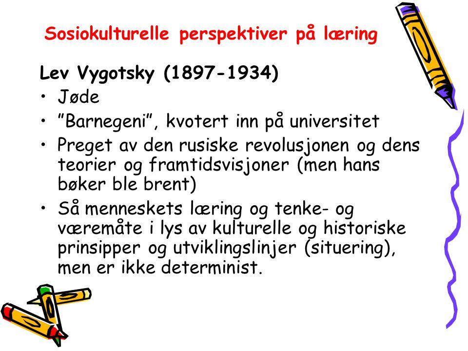 Sosiokulturelle perspektiver på læring Lev Vygotsky (1897-1934) Jøde Barnegeni , kvotert inn på universitet Preget av den rusiske revolusjonen og dens teorier og framtidsvisjoner (men hans bøker ble brent) Så menneskets læring og tenke- og væremåte i lys av kulturelle og historiske prinsipper og utviklingslinjer (situering), men er ikke determinist.