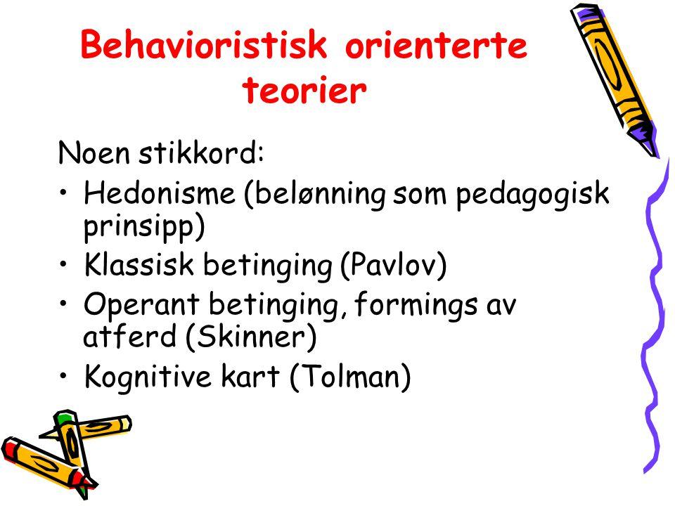 Behavioristisk orienterte teorier Noen stikkord: Hedonisme (belønning som pedagogisk prinsipp) Klassisk betinging (Pavlov) Operant betinging, formings av atferd (Skinner) Kognitive kart (Tolman)