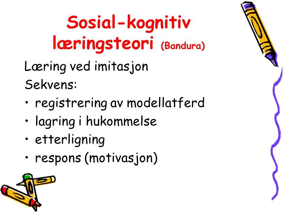 Sosial-kognitiv læringsteori (Bandura) Læring ved imitasjon Sekvens: registrering av modellatferd lagring i hukommelse etterligning respons (motivasjon)