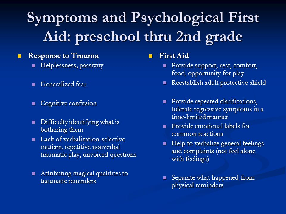 Symptoms and Psychological First Aid: preschool thru 2nd grade Response to Trauma Response to Trauma Helplessness, passivity Helplessness, passivity Generalized fear Generalized fear Cognitive confusion Cognitive confusion Difficulty identifying what is bothering them Difficulty identifying what is bothering them Lack of verbalization-selective mutism, repetitive nonverbal traumatic play, unvoiced questions Lack of verbalization-selective mutism, repetitive nonverbal traumatic play, unvoiced questions Attributing magical qualitites to traumatic reminders Attributing magical qualitites to traumatic reminders First Aid Provide support, rest, comfort, food, opportunity for play Reestablish adult protective shield Provide repeated clarifications, tolerate regressive symptoms in a time-limited manner Provide emotional labels for common reactions Help to verbalize general feelings and complaints (not feel alone with feelings) Separate what happened from physical reminders