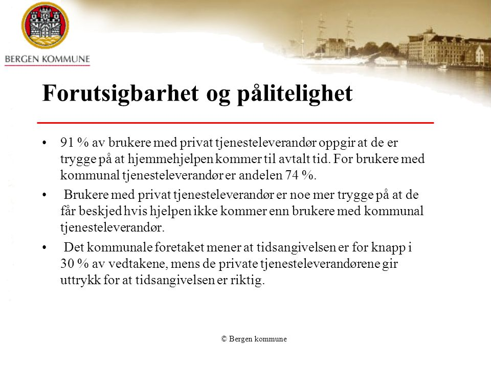 © Bergen kommune Forutsigbarhet og pålitelighet 91 % av brukere med privat tjenesteleverandør oppgir at de er trygge på at hjemmehjelpen kommer til avtalt tid.